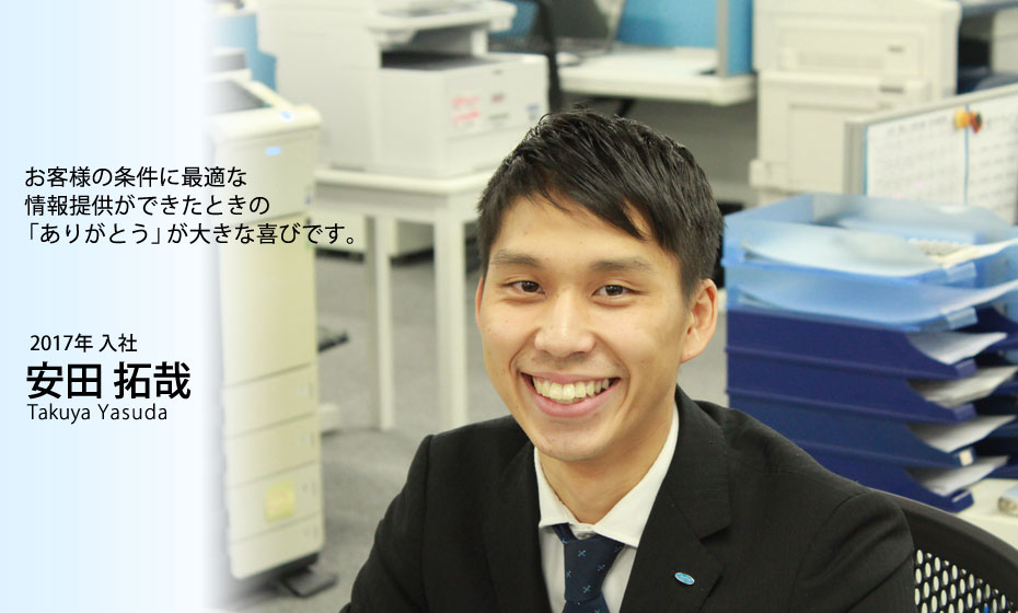 お客様の条件に最適な情報提供ができたときのありがとうが大きな喜びです。安田拓哉